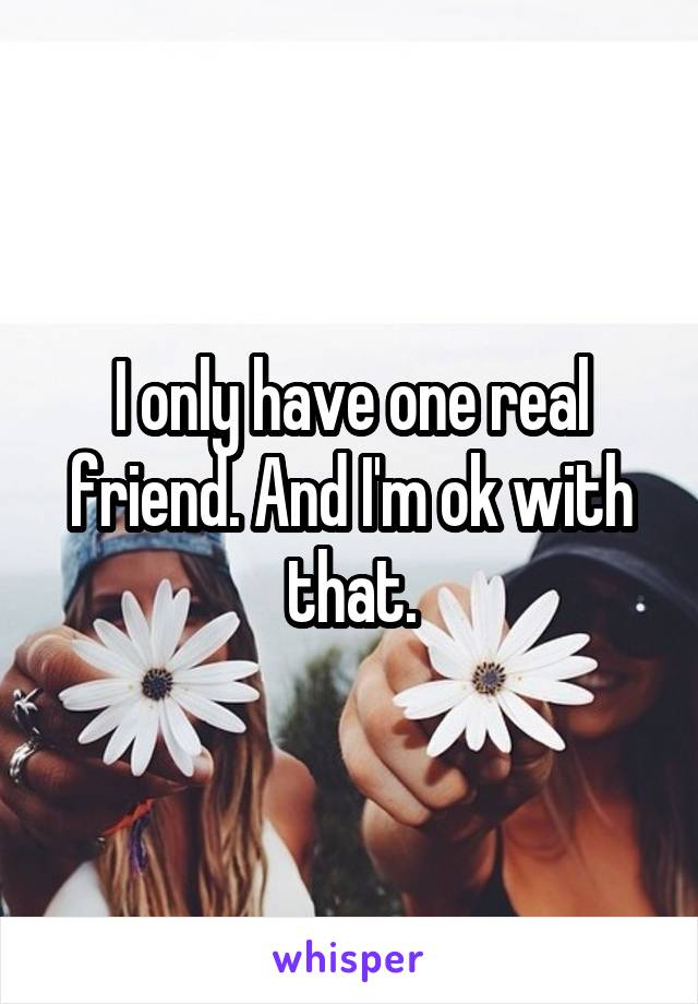 I only have one real friend. And I'm ok with that.
