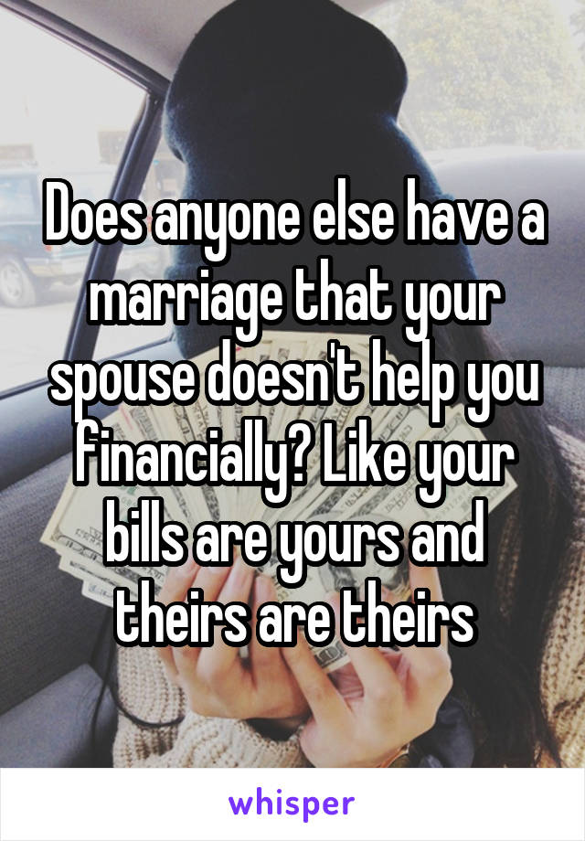Does anyone else have a marriage that your spouse doesn't help you financially? Like your bills are yours and theirs are theirs