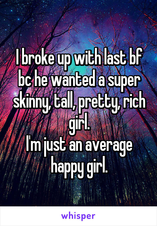 I broke up with last bf bc he wanted a super skinny, tall, pretty, rich girl. I'm just an average happy girl.