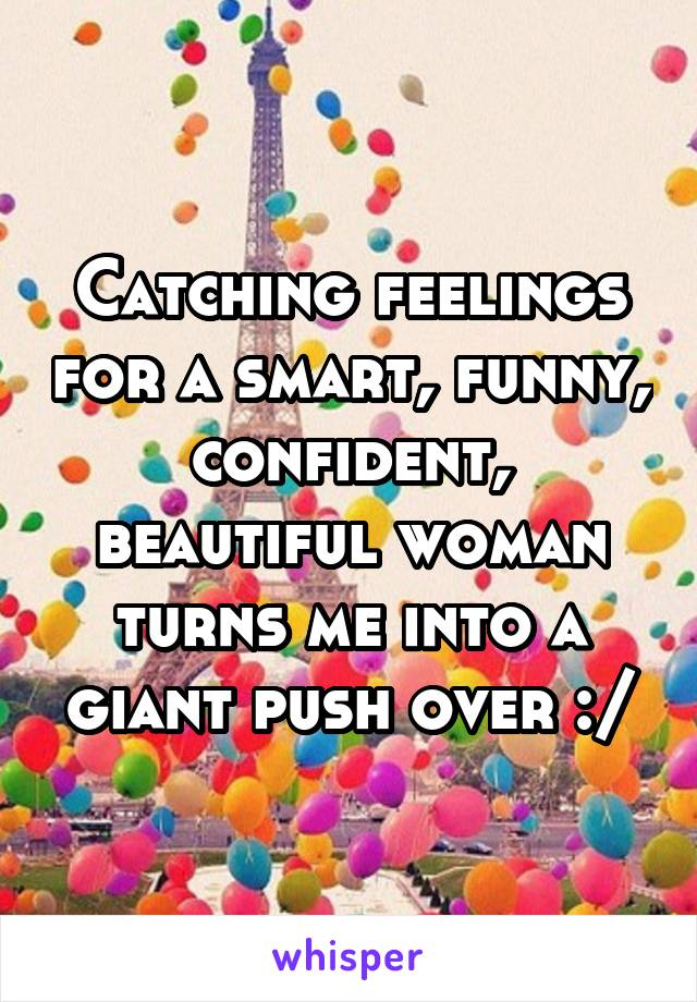 Catching feelings for a smart, funny, confident, beautiful woman turns me into a giant push over :/