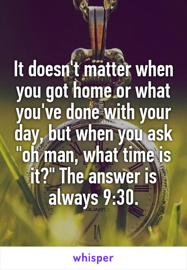 """It doesn't matter when you got home or what you've done with your day, but when you ask """"oh man, what time is it?"""" The answer is always 9:30."""