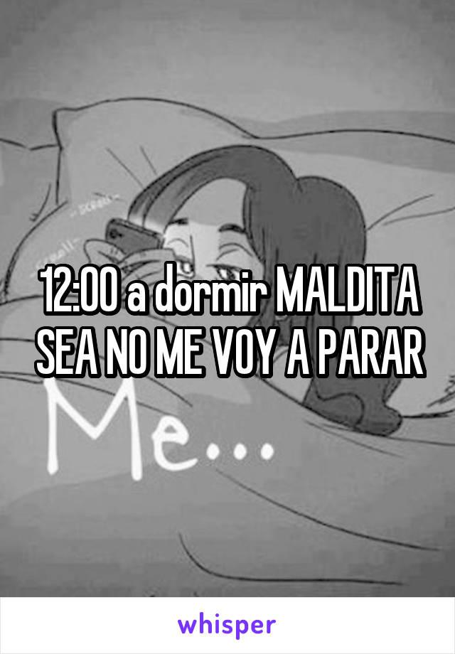 12:00 a dormir MALDITA SEA NO ME VOY A PARAR