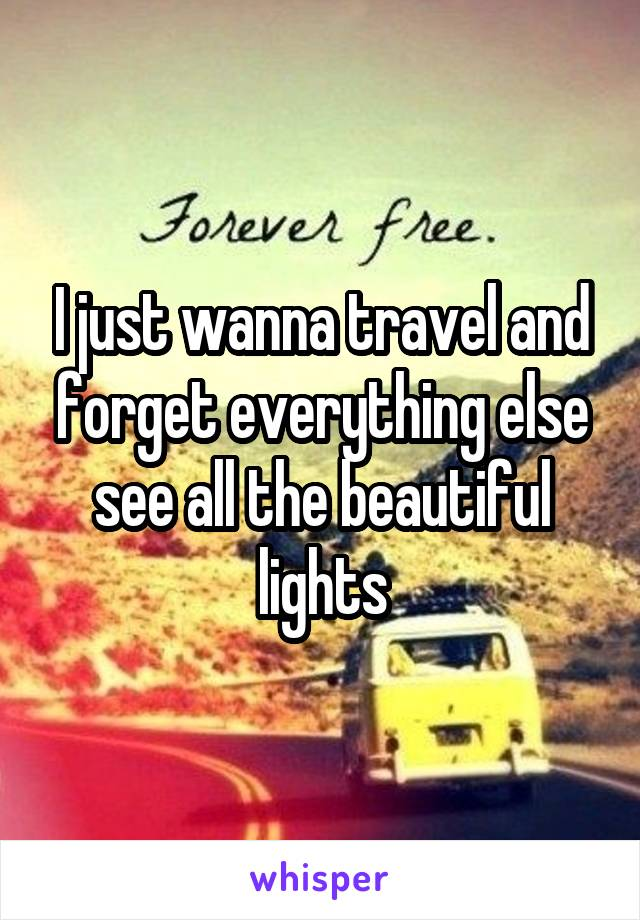 I just wanna travel and forget everything else see all the beautiful lights
