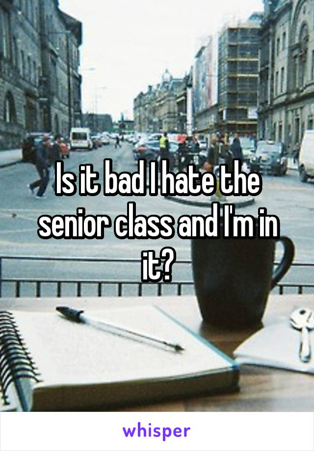 Is it bad I hate the senior class and I'm in it?