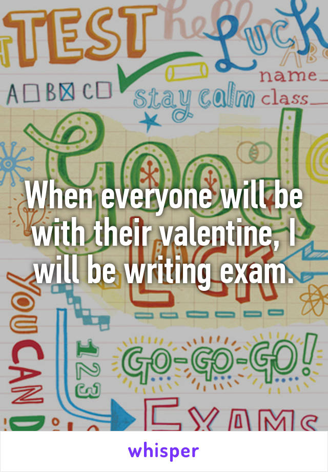 When everyone will be with their valentine, I will be writing exam.