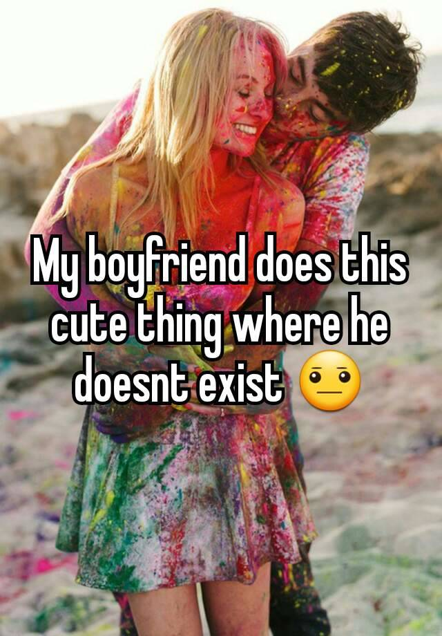My boyfriend does this cute thing where he doesnt exist 😐