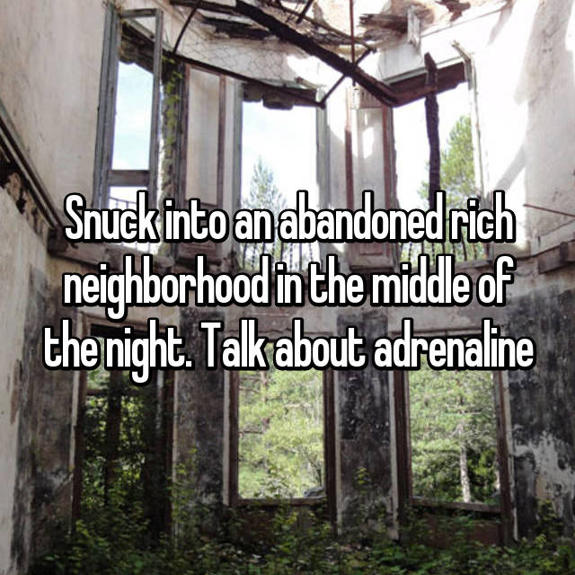 Snuck into an abandoned rich neighborhood in the middle of the night. Talk about adrenaline