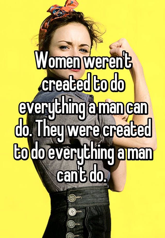Women weren't created to do everything a man can do. They were created to do everything a man can't do.