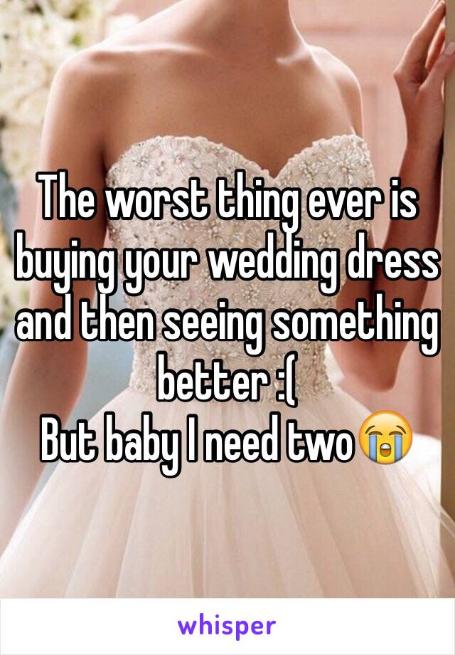 The worst thing ever is buying your wedding dress and then seeing something better :(  But baby I need two😭
