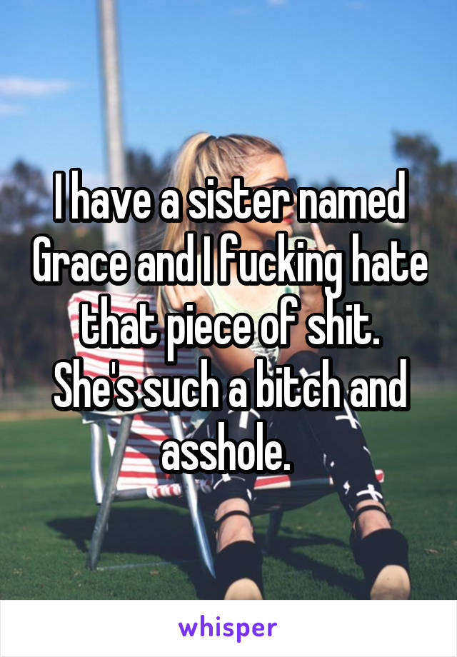 I have a sister named Grace and I fucking hate that piece of shit. She's such a bitch and asshole.