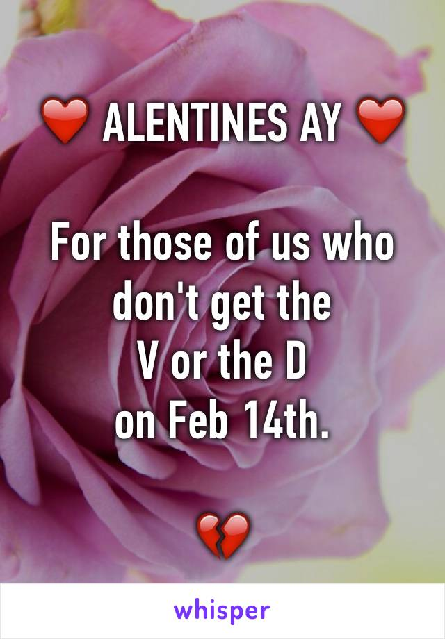 ❤️ ALENTINES AY ❤️  For those of us who don't get the  V or the D  on Feb 14th.  💔