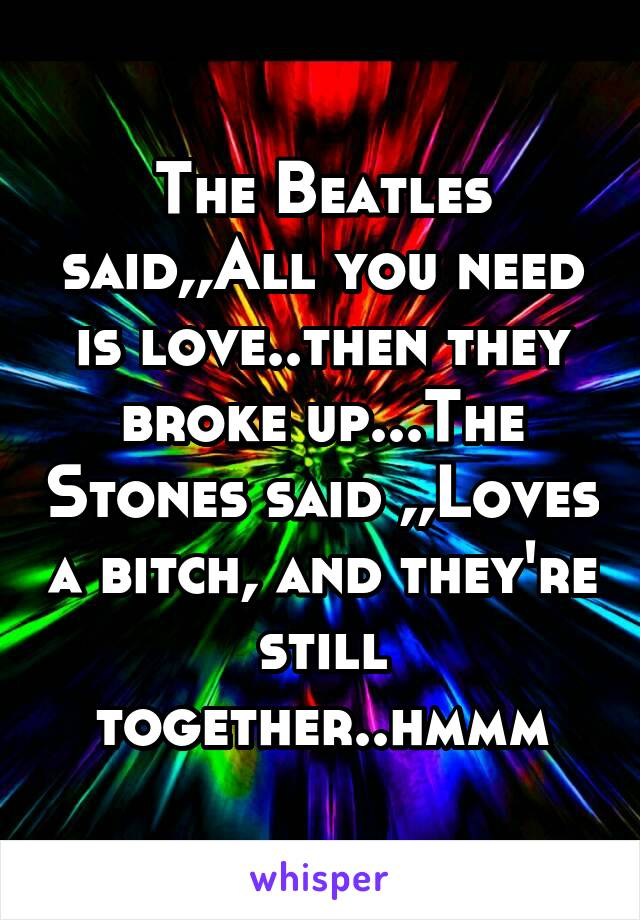 The Beatles said,,All you need is love..then they broke up...The Stones said ,,Loves a bitch, and they're still together..hmmm