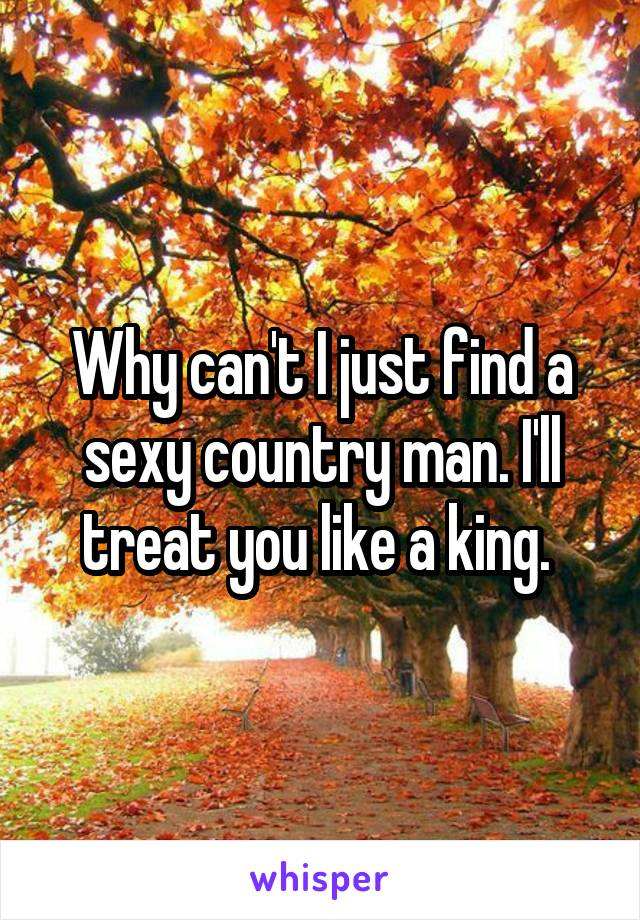 Why can't I just find a sexy country man. I'll treat you like a king.