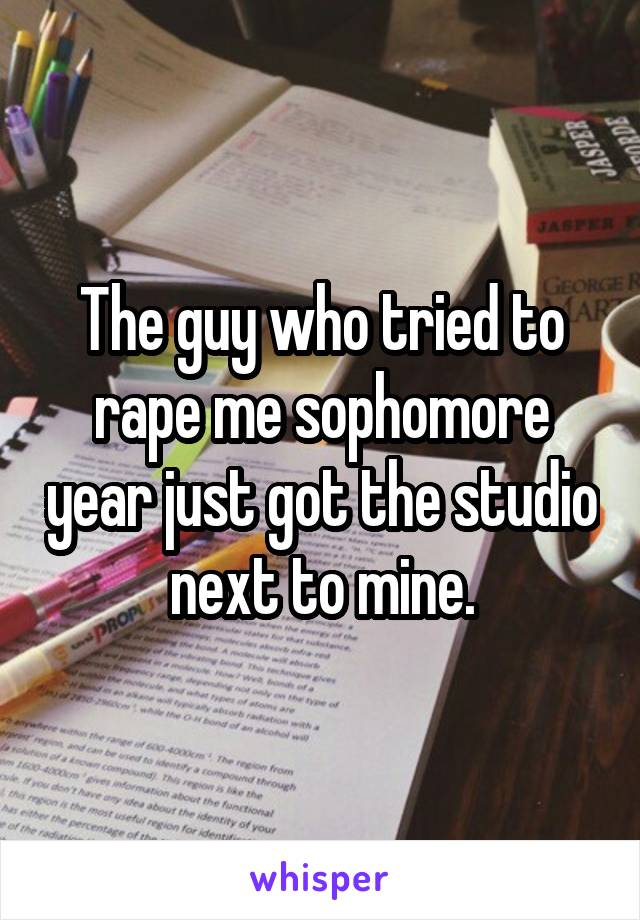 The guy who tried to rape me sophomore year just got the studio next to mine.