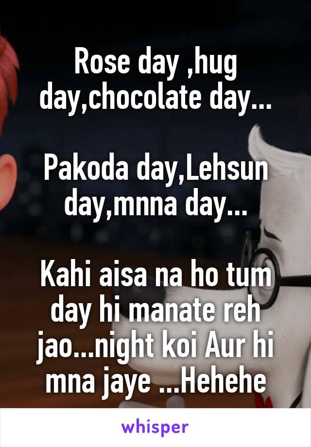 Rose day ,hug day,chocolate day...  Pakoda day,Lehsun day,mnna day...  Kahi aisa na ho tum day hi manate reh jao...night koi Aur hi mna jaye ...Hehehe