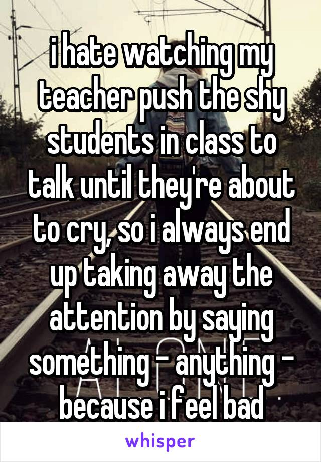 i hate watching my teacher push the shy students in class to talk until they're about to cry, so i always end up taking away the attention by saying something - anything - because i feel bad