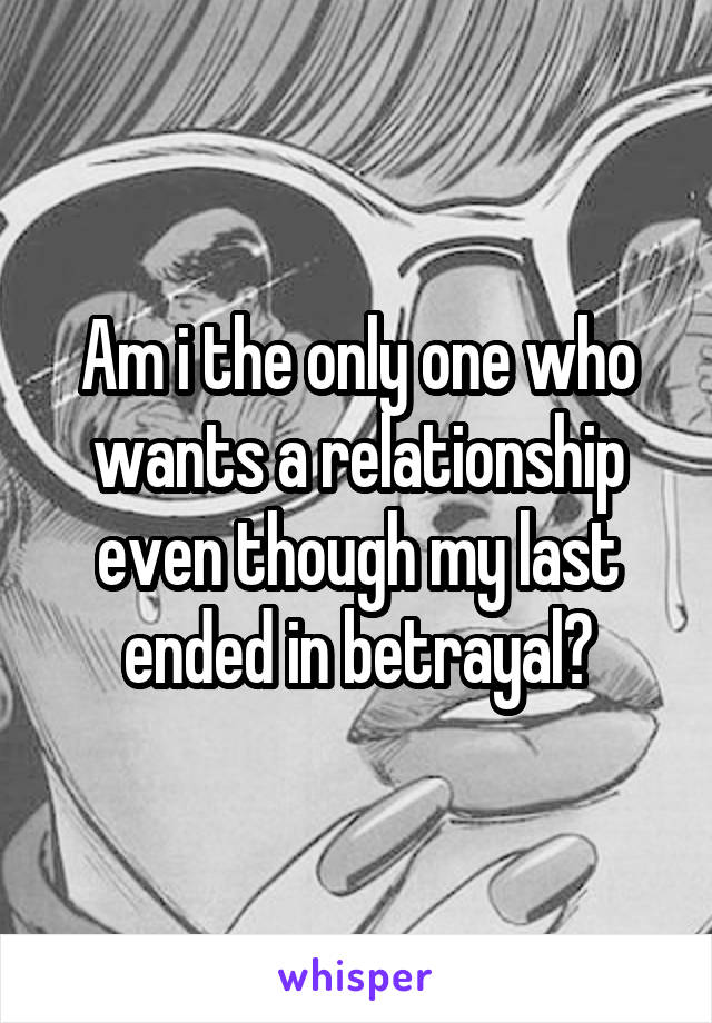 Am i the only one who wants a relationship even though my last ended in betrayal?