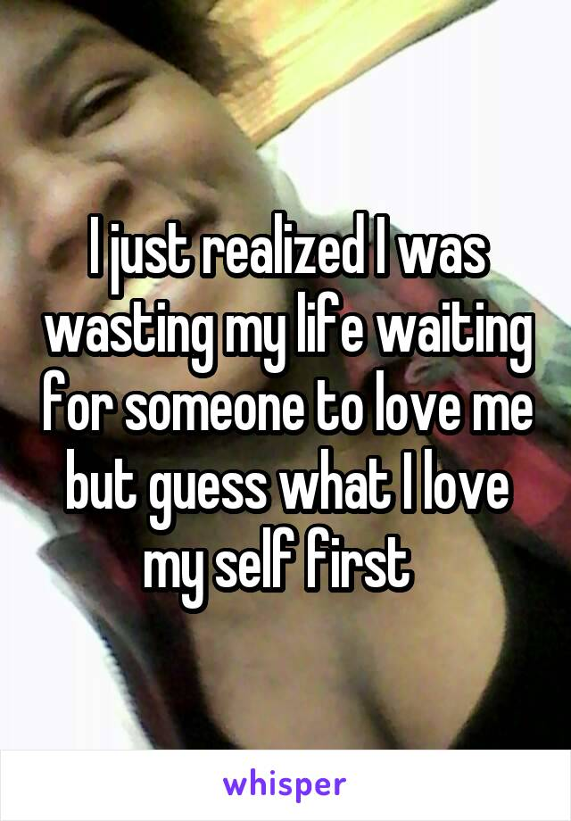 I just realized I was wasting my life waiting for someone to love me but guess what I love my self first