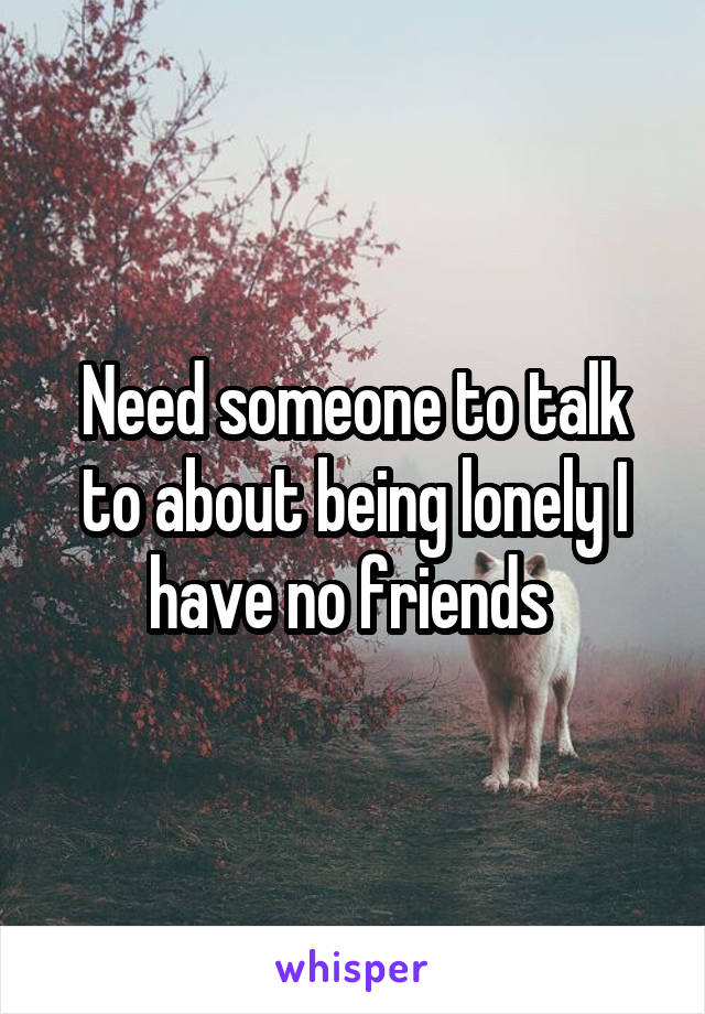Need someone to talk to about being lonely I have no friends