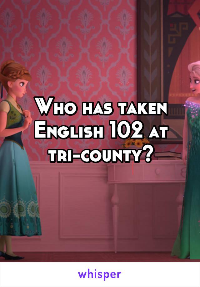 Who has taken English 102 at tri-county?