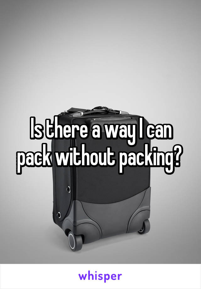 Is there a way I can pack without packing?
