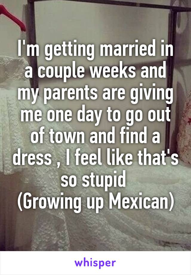 I'm getting married in a couple weeks and my parents are giving me one day to go out of town and find a dress , I feel like that's so stupid  (Growing up Mexican)