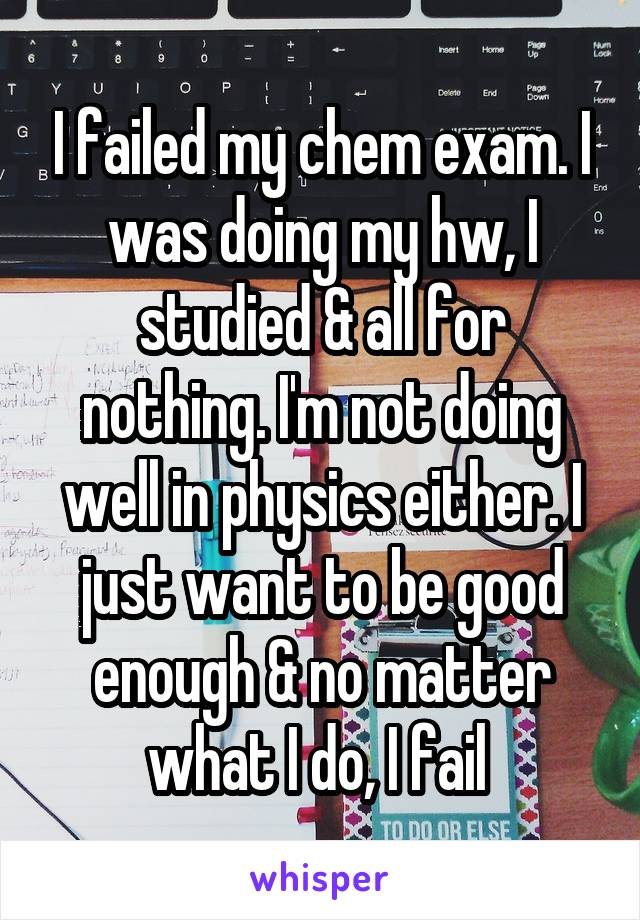 I failed my chem exam. I was doing my hw, I studied & all for nothing. I'm not doing well in physics either. I just want to be good enough & no matter what I do, I fail