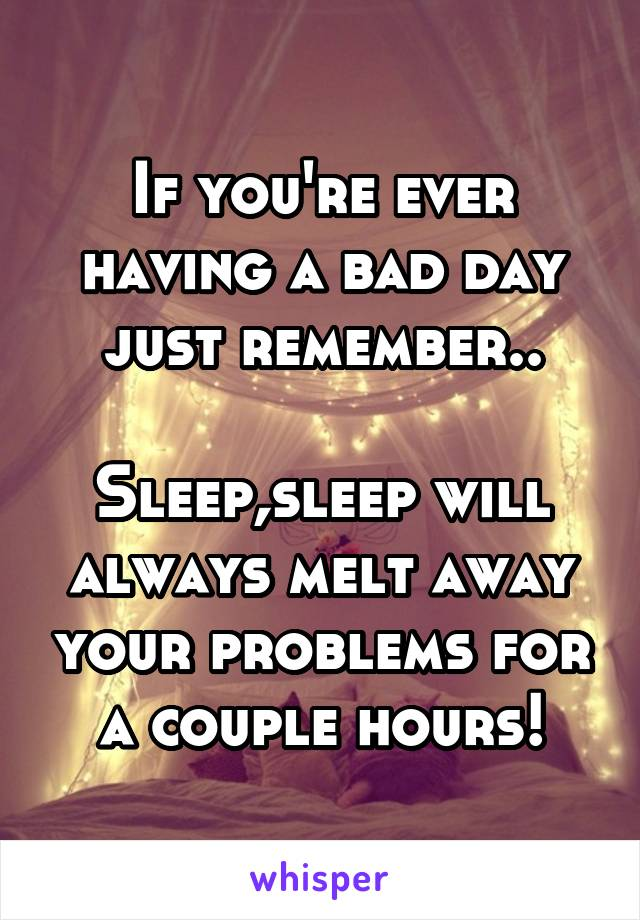 If you're ever having a bad day just remember..  Sleep,sleep will always melt away your problems for a couple hours!