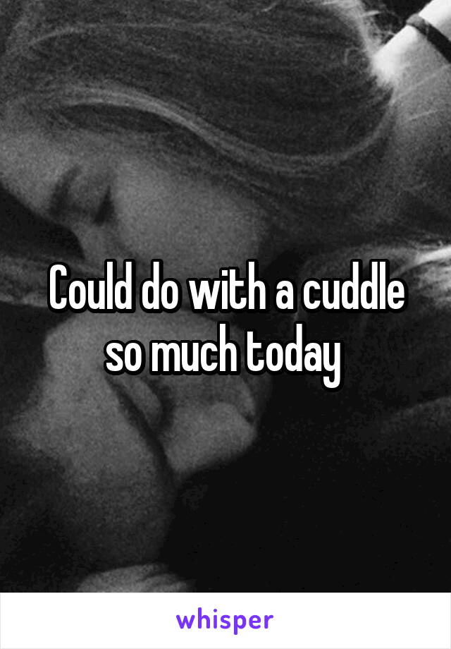 Could do with a cuddle so much today