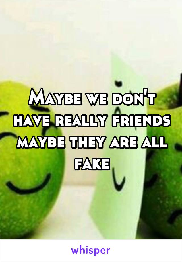 Maybe we don't have really friends maybe they are all fake