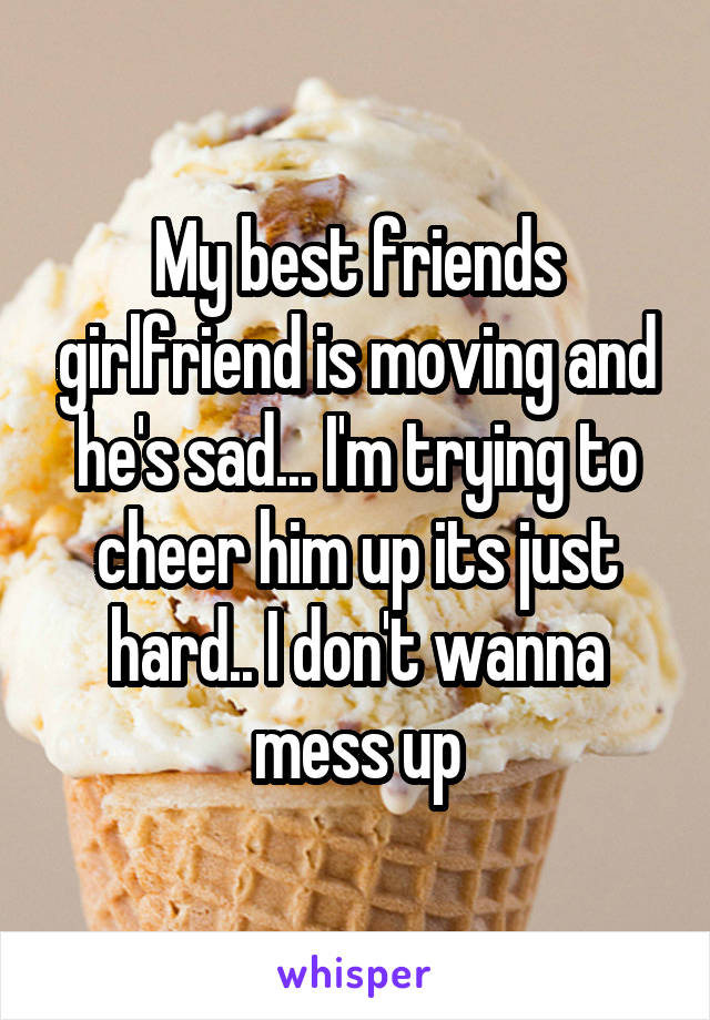 My best friends girlfriend is moving and he's sad... I'm trying to cheer him up its just hard.. I don't wanna mess up