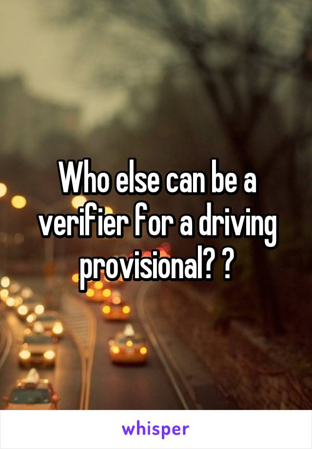 Who else can be a verifier for a driving provisional? ?