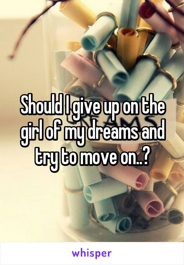 Should I give up on the girl of my dreams and try to move on..?