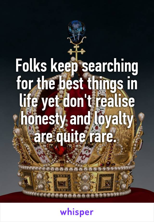 Folks keep searching for the best things in life yet don't realise honesty and loyalty are quite rare.