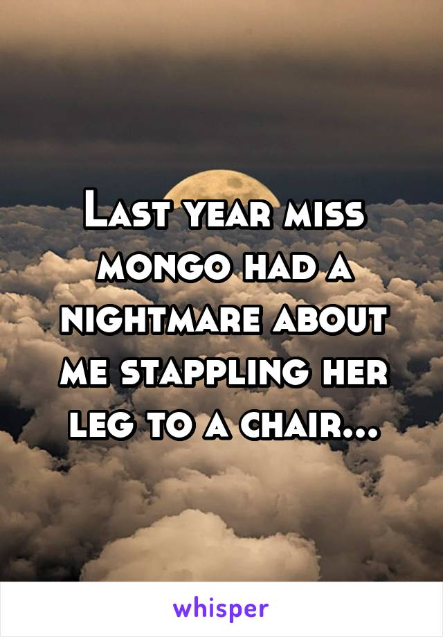 Last year miss mongo had a nightmare about me stappling her leg to a chair...