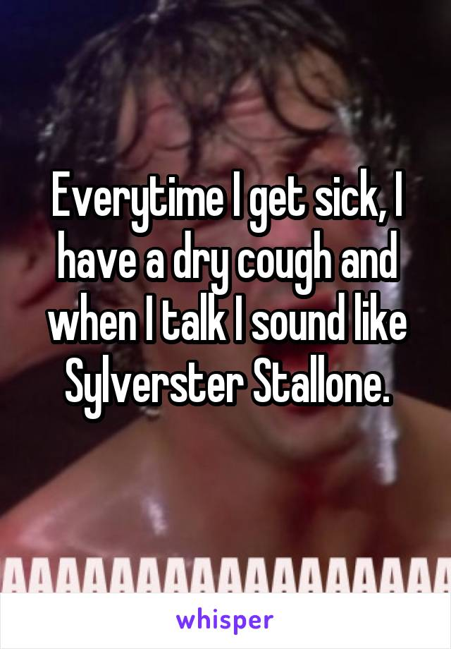 Everytime I get sick, I have a dry cough and when I talk I sound like Sylverster Stallone.