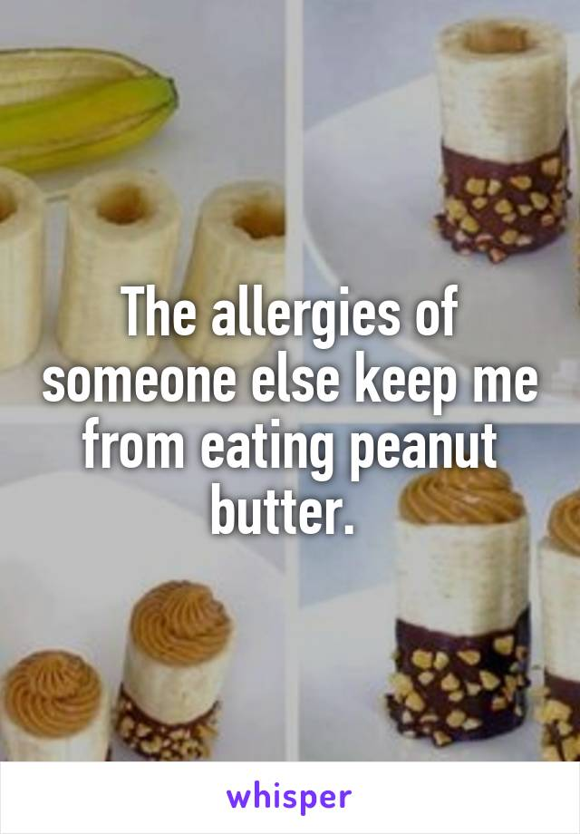 The allergies of someone else keep me from eating peanut butter.