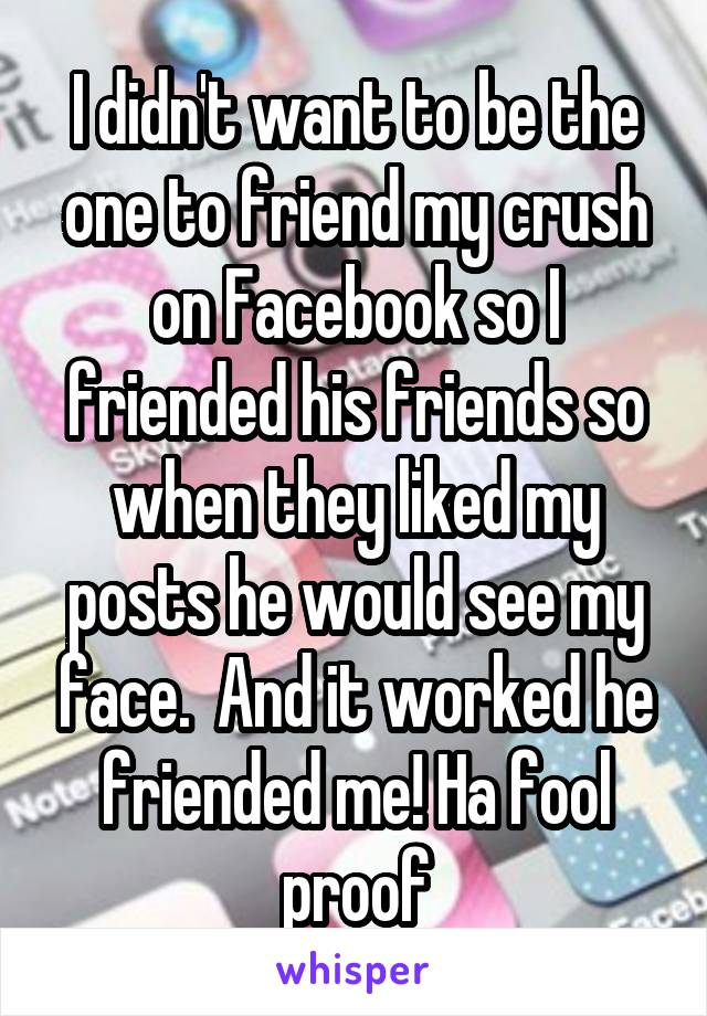 I didn't want to be the one to friend my crush on Facebook so I friended his friends so when they liked my posts he would see my face.  And it worked he friended me! Ha fool proof