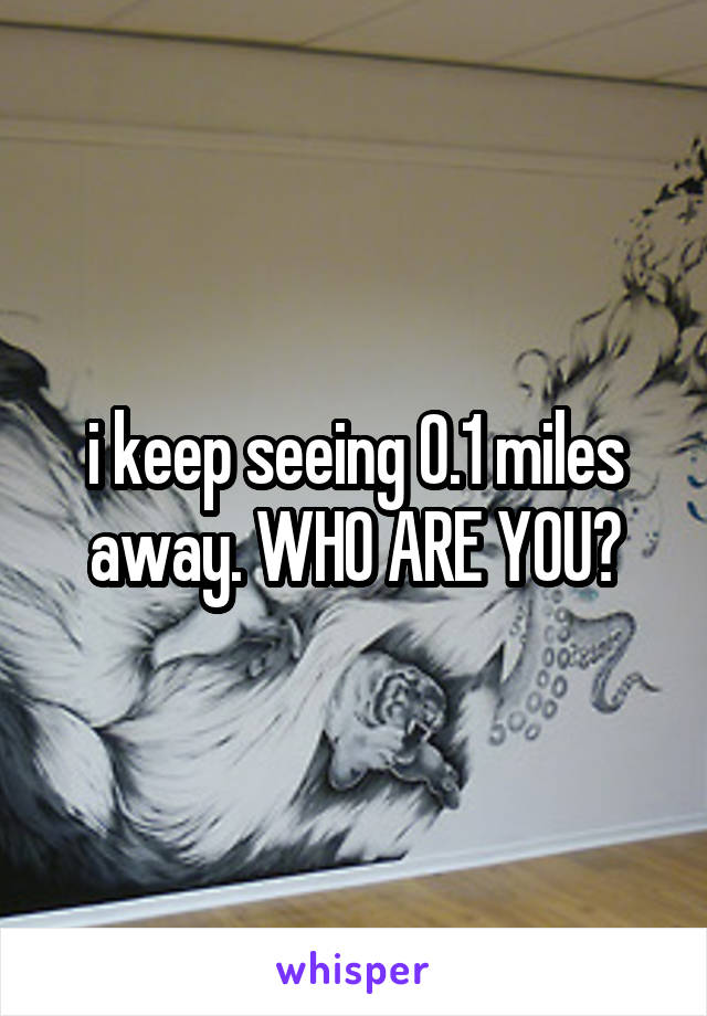 i keep seeing 0.1 miles away. WHO ARE YOU?