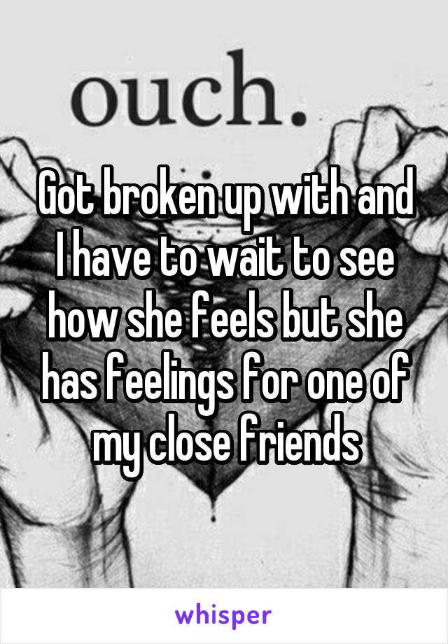 Got broken up with and I have to wait to see how she feels but she has feelings for one of my close friends