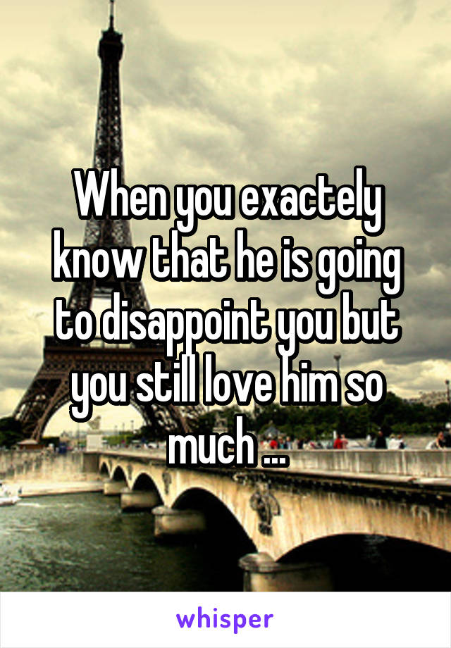 When you exactely know that he is going to disappoint you but you still love him so much ...