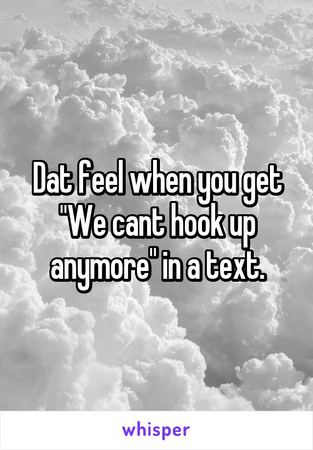 """Dat feel when you get """"We cant hook up anymore"""" in a text."""