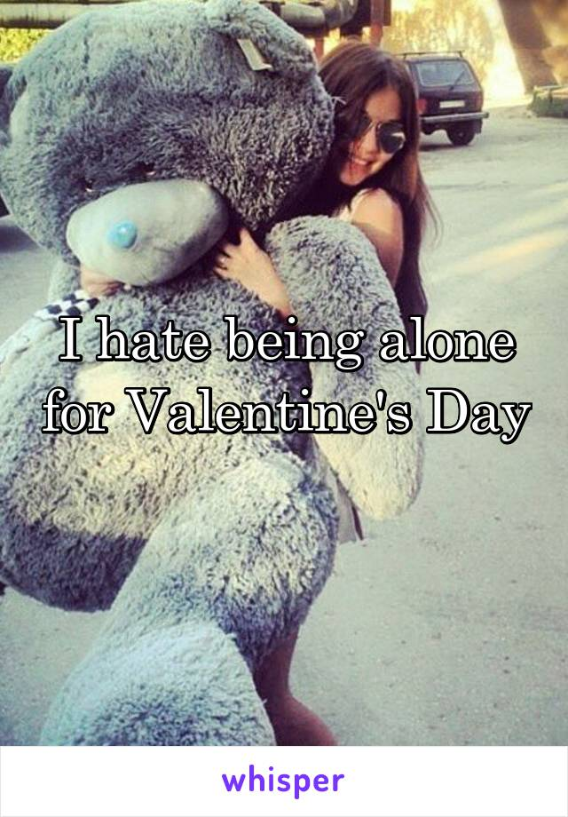 I hate being alone for Valentine's Day