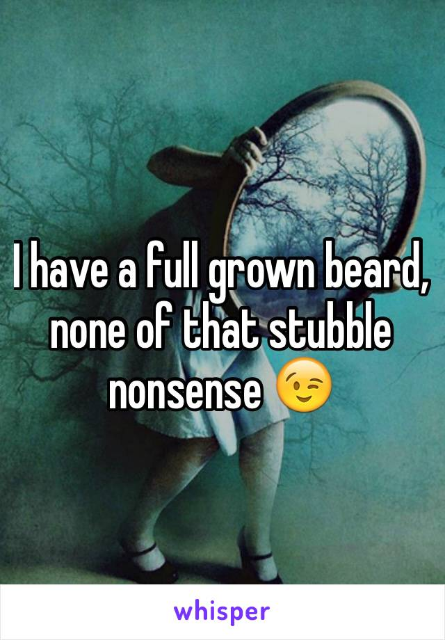 I have a full grown beard, none of that stubble nonsense 😉