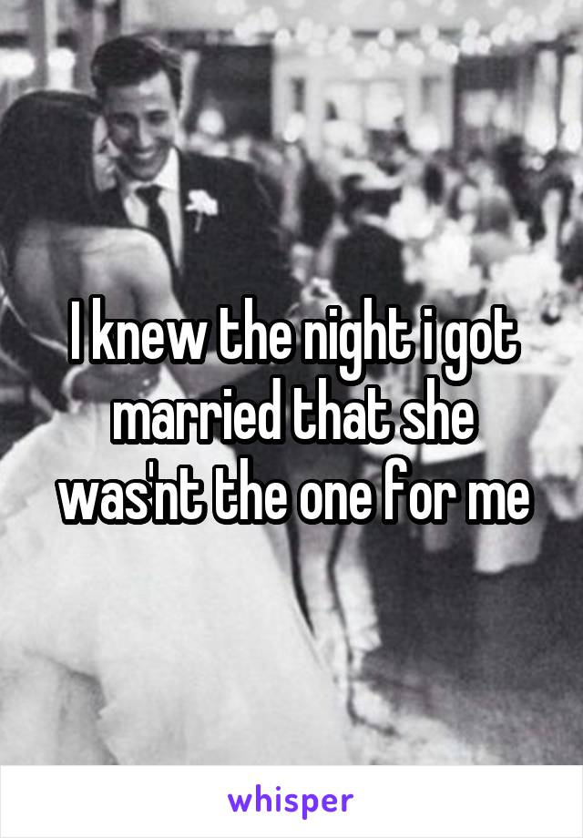 I knew the night i got married that she was'nt the one for me