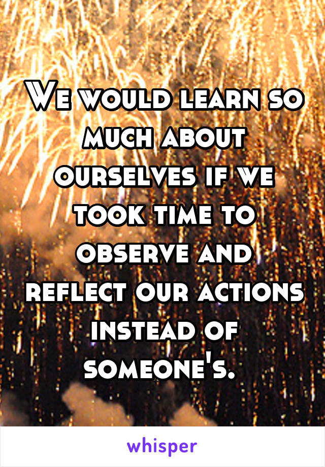 We would learn so much about ourselves if we took time to observe and reflect our actions instead of someone's.