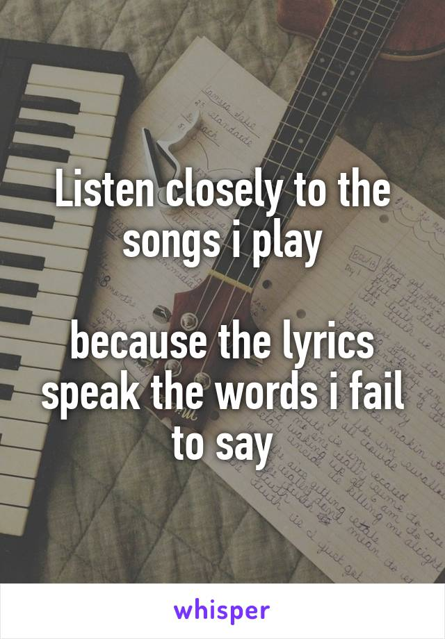 Listen closely to the songs i play  because the lyrics speak the words i fail to say