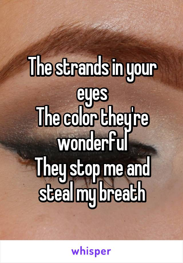 The strands in your eyes The color they're wonderful They stop me and steal my breath