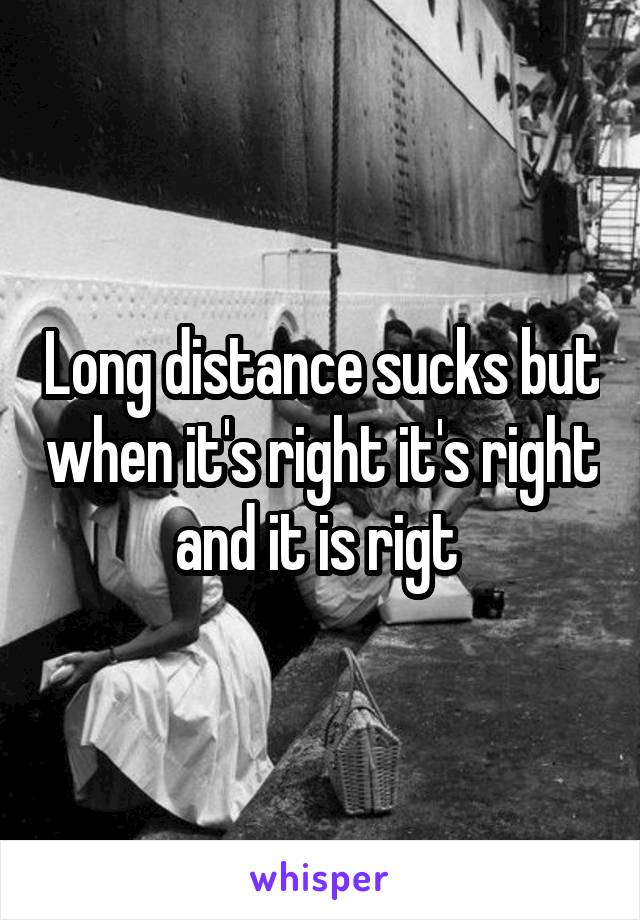 Long distance sucks but when it's right it's right and it is rigt