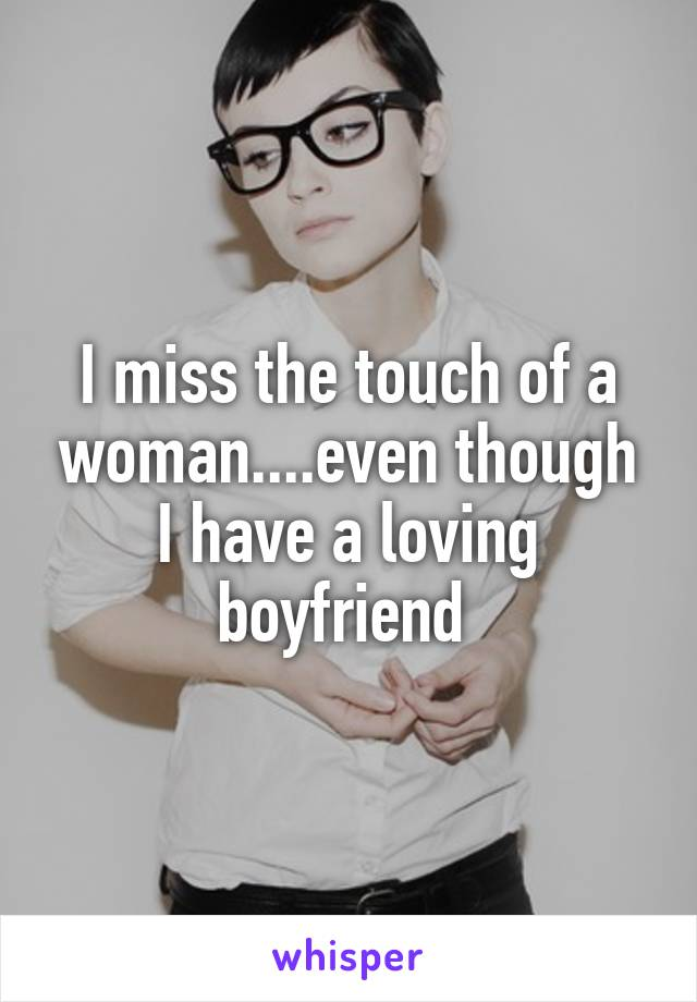 I miss the touch of a woman....even though I have a loving boyfriend
